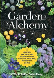 Garden Alchemy: 80 Recipes and Concoctions for Organic Fertilizers, Plant Elixirs, Potting Mixes, Pest Deterrents, and More
