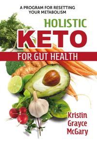 Holistic Keto for Gut Health: A Program for Resetting Your Metabolism