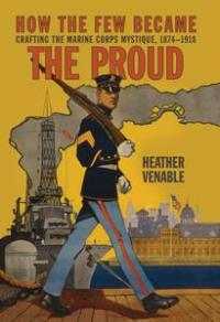 How the Few Became the Proud: Crafting the Marine Corps Mystique, 1874–1918 (Transforming War)