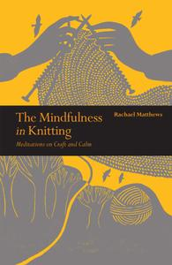 The Mindfulness in Knitting: Meditations on Craft and Calm (Mindfulness)