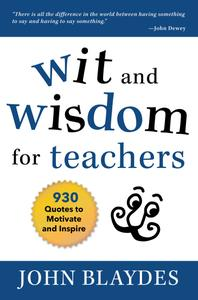 Wit and Wisdom for Teachers: 930 Quotes to Motivate and Inspire