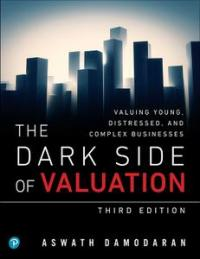 The Dark Side of Valuation: Valuing Young, Distressed, and Complex Businesses, 3rd Edition