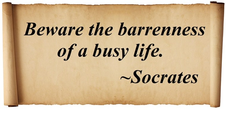Beware the barrenness of a busy life. Socrates