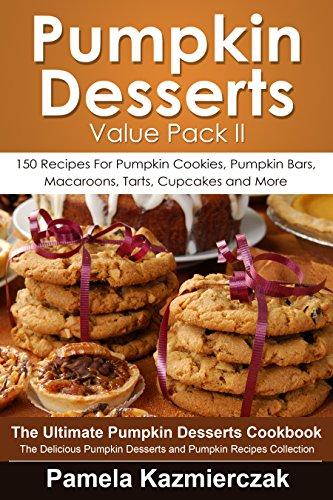 Pumpkin Desserts Value Pack II - 150 Recipes For Pumpkin Cookies, Pumpkin Bars, Macaroons, Tarts, Cupcakes and More (The Ultimate Pumpkin Desserts Cookbook ... Desserts and Pumpkin Recipes Collection 2)