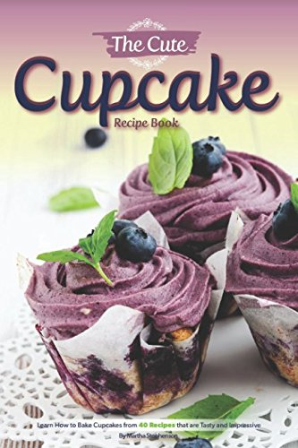 The Cute Cupcake Recipe Book: Learn How to Bake Cupcakes from 40 Recipes that are Tasty and Impressive
