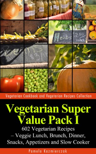 Vegetarian Super Value Pack I - 602 Vegetarian Recipes – Veggie Lunch, Brunch, Dinner, Snacks, Appetizers and Slow Cooker (Vegetarian Cookbook and Vegetarian Recipes Collection 26)