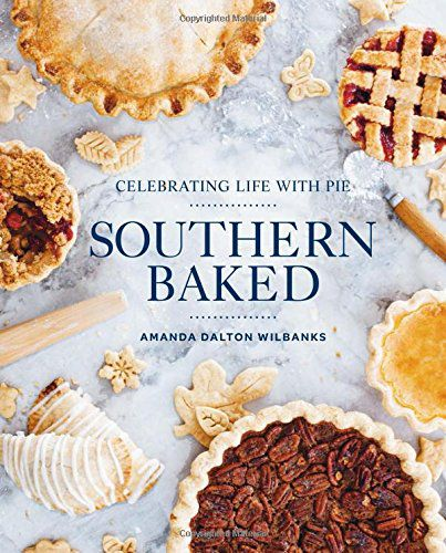 Southern Baked : Celebrating Life With Pie - by Amanda Dalton Wilbanks