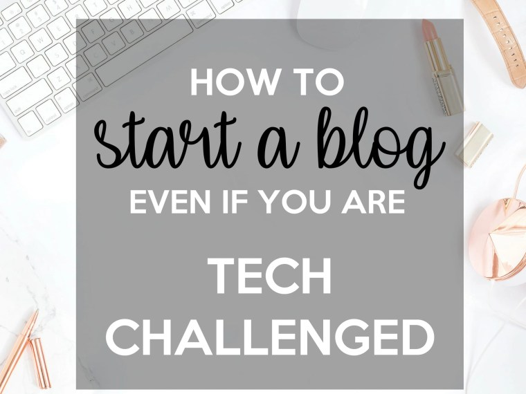 How to Start a Blog even if You Are Tech Challenged