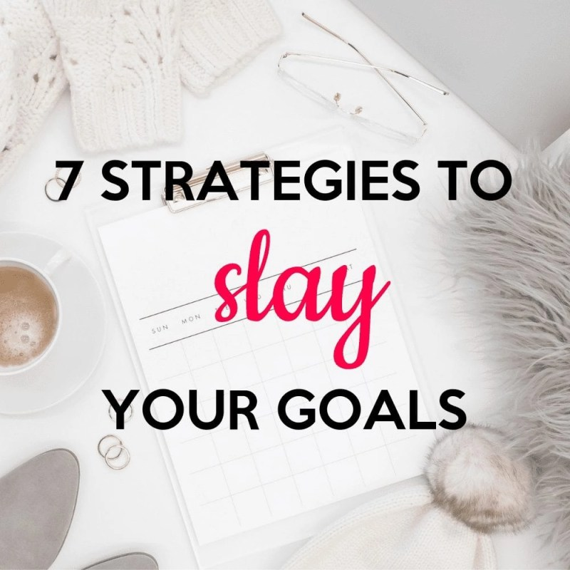 7 Strategies to Slay Your Goals