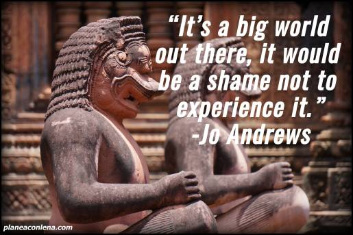 'It's a big world out there, it would be a shame not to experience it.' - Jo Andrews