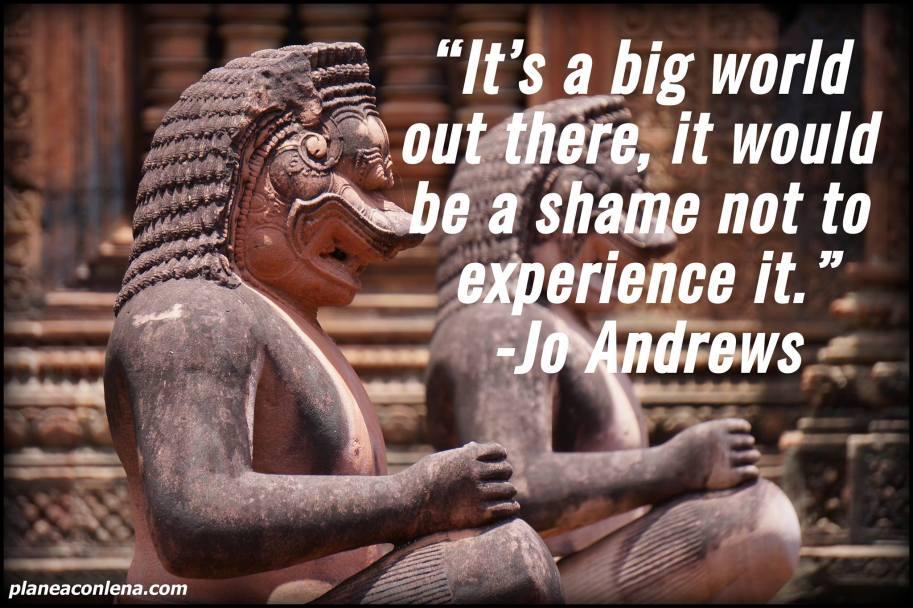 'Es un mundo grande allá afuera, sería una pena no experimentarlo.' - Jo Andrews -