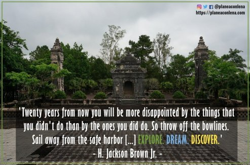 'Dentro de veinte años estarás más decepcionado por las cosas que no hiciste que por las que sí hiciste. Así que suelta las amarras. Navega lejos del puerto seguro. Atrapa los alisios en tus velas. Explora. Sueña. Descubre.' - H. Jackson Brown Jr.