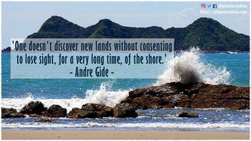 'Uno no descubre nuevas tierras sin consentir perder de vista, durante mucho tiempo, la costa.' - Andre Gide