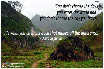 'No eliges el día en que ingresas al mundo y no eliges el día en que te vas. Es lo que haces en medio lo que marca la diferencia.' - Anita Septimus