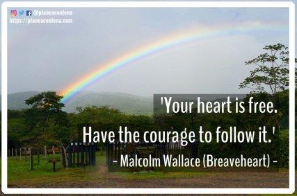 'Tu corazón es libre. Ten el coraje de seguirlo. '- Malcolm Wallace (Braveheart)