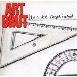 ART BRUT – It's A Bit Complicated