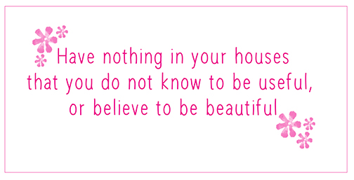 Simplify - Have nothing in your house that you do not know to be useful, or believe to be beautiful