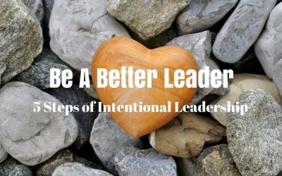 Be a Better Leader – 5 Steps of Intentional Leadership