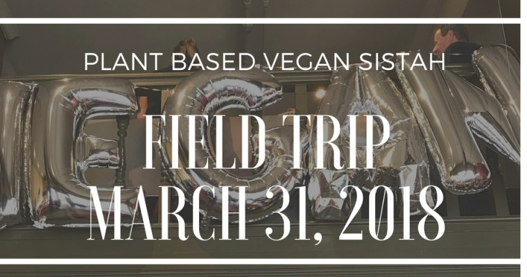 The First Plant Based Vegan Sistah Field Trip