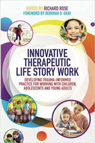 Rose, Richard. (Ed.). (2017). Innovative Therapeutic Life Story Work: Developing Trauma-informed practice for working with children, adolescents and young adults. London and Philadelphia: Jessica Kingsley Publishers.