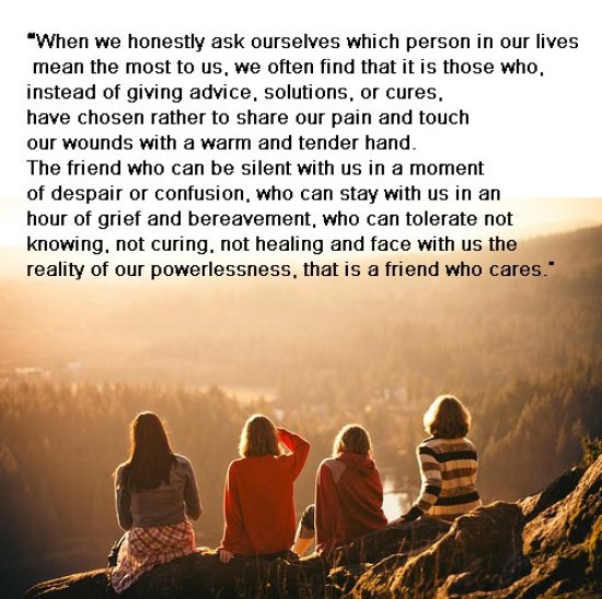 """When we honestly ask ourselves which person in our lives mean the most to us, we often find that it is those who, instead of giving advice, solutions, or cures, have chosen rather to share our pain and touch our wounds with a warm and tender hand. The friend who can be silent with us in a moment of despair or confusion, who can stay with us in an hour of grief and bereavement, who can tolerate not knowing, not curing, not healing and face with us the reality of our powerlessness, that is a friend who cares.""  ― Henri J.M. Nouwen"