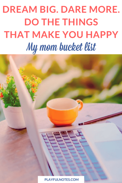 My bucket list is all about dreaming big, daring more, and doing those things that make me happy. | Mom bucket list