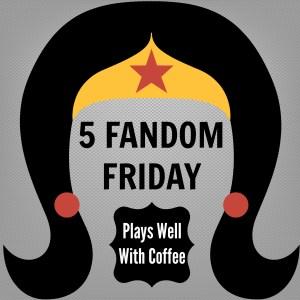 5 Fandom Friday - Plays Well With Coffee