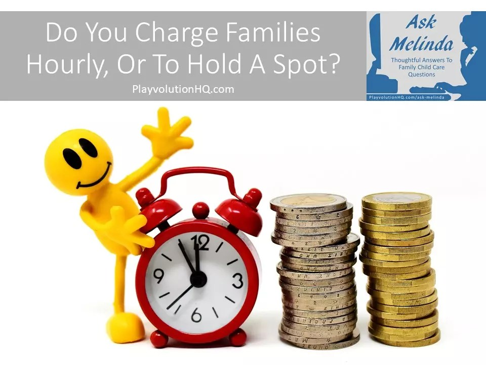 Do You Charge Families Hourly, Or To Hold A Spot?