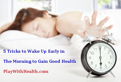 5 Tricks to Wake Up Early Morning to Gain Good Health