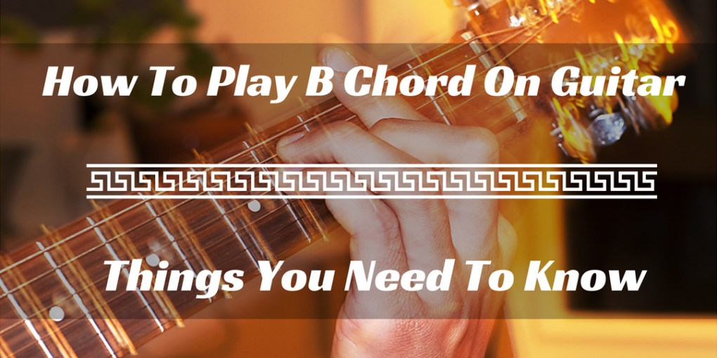 How To Play B Chord On Guitar Things You Need To Know
