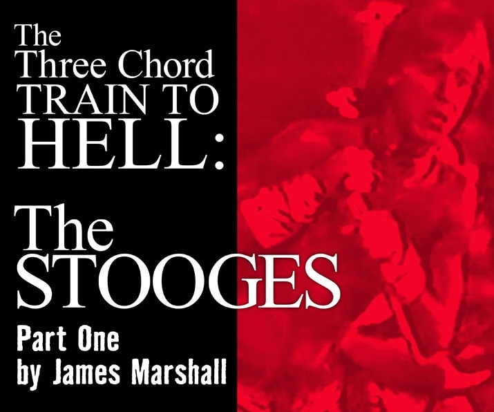 The Three Chord Train to Hell: The Stooges - PART I by James Marshall