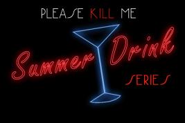 Please Kill Me - Summer Drink Series