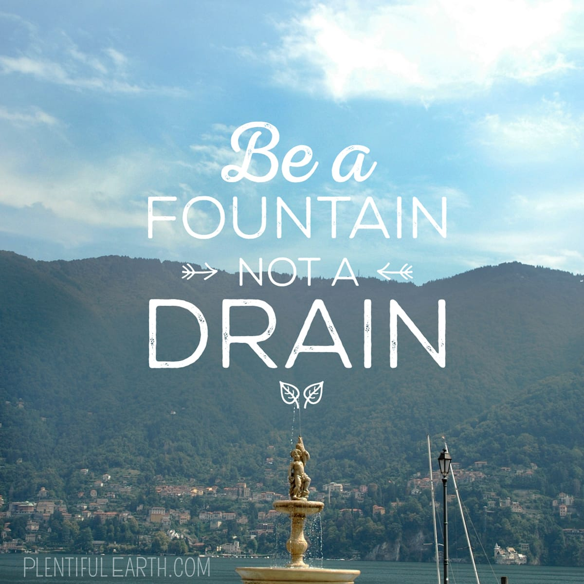 Be A Fountain Not A Drain Positive Quote Plentiful Earth