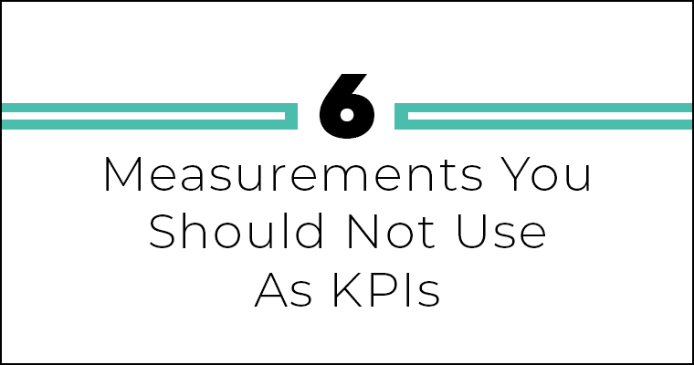 Six Measurements You Shouldn't Use As KPIs
