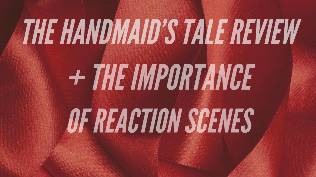 The Handmaid's Tale Review and the Importance of Reaction Scenes