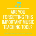 Are You Forgetting this Important Music Teaching Tool?