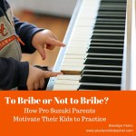 To Bribe or Not to Bribe?  How Pro Suzuki Parents Motivate Their Kids to Practice