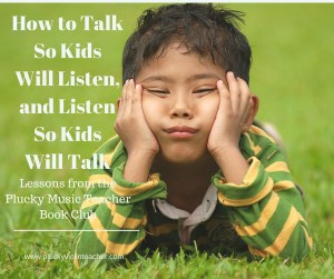 "Key Takeaways from ""How to Talk so Kids will Listen, and Listen so Kids Will Talk"" that you can use in your music lessons."