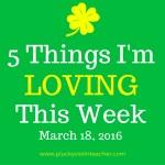 5 Things I'm Loving This Week– March 18, 2016