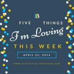 5 Things I'm Loving This Week April 22, 2016