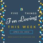 5 Things I'm Loving This Week April 22, 2016