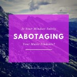Is Your Mindset Sabotaging Your Music Students?