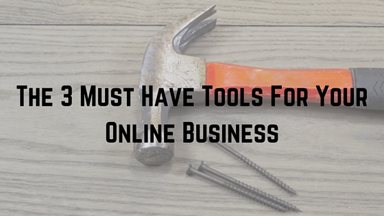 The 3 Must Have Tools For Your Online Business