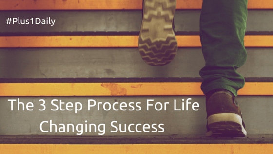 The 3 Step Process For Life Changing Success