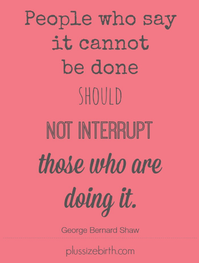 People who say it cannot be done should not interrupt those who are doing it
