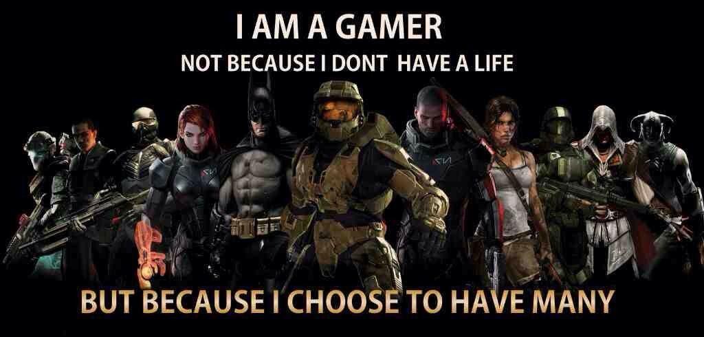 Gamer Life Im Because I Many Have Choose Not Have I I Dont