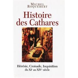 Histoire Des Cathares - Hérésie, Croisade, Inquisition Du Xie Au Xive Siècle de michel roquebert