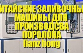lianz hong ПРОИЗВОДСТВО ПОРОЛОНА КИТАЙСКИЕ ЗАЛИВНЫЕ МАШИНЫ