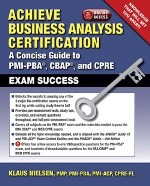 Achieve Business Analysis Certification:  A Concise Guide to PMI-PBA®, CBAP®, and CPRE Exam Success