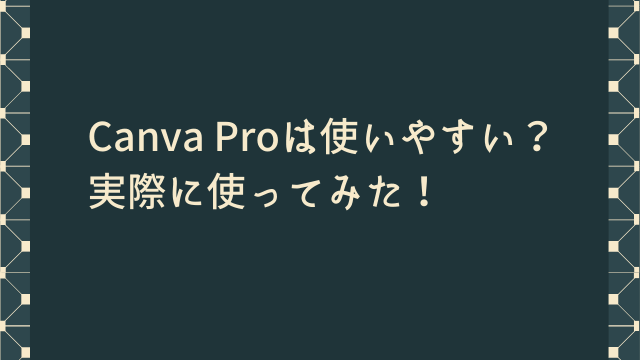 CanvaProは使いやすい? 実際に使ってみたレビュー